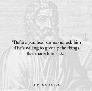 """A quote from Hippocrates: """"Before you heal someone, ask him if he's willing to give up the things that made him sick."""""""