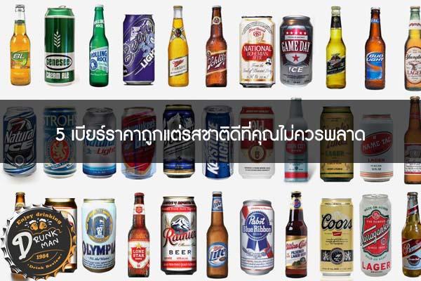 5 เบียร์ราคาถูกแต่รสชาติดีที่คุณไม่ควรพลาด #เบียร์นอก