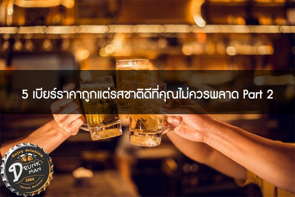 5 เบียร์ราคาถูกแต่รสชาติดีที่คุณไม่ควรพลาด Part 2 #เบียร์นอก