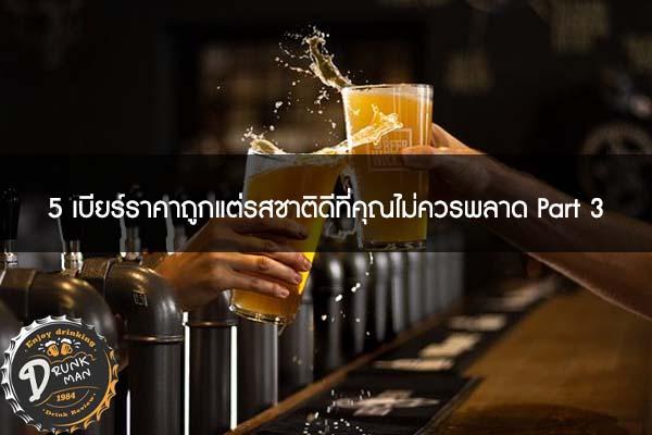 5 เบียร์ราคาถูกแต่รสชาติดีที่คุณไม่ควรพลาด Part 3 #เบียร์นอก