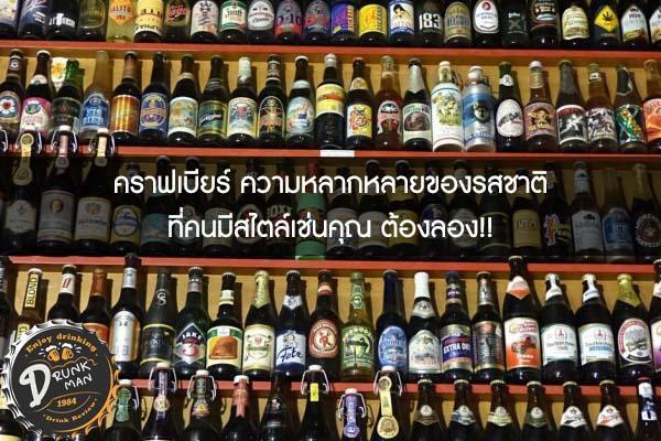 คราฟเบียร์ ความหลากหลายของรสชาติ ที่คนมีสไตล์เช่นคุณ ต้องลอง!! #คารฟเบียร์