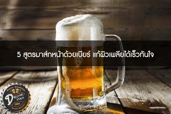 5 สูตรมาส์กหน้าด้วยเบียร์ แก้ผิวเพลียได้เร็วทันใจ #เบียร์นอก
