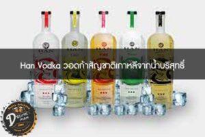 Han Vodka วอดก้าสัญชาติเกาหลีจากน้ำบริสุทธิ์