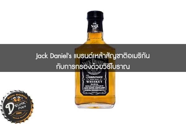 Jack Daniel's แบรนด์เหล้าสัญชาติอเมริกันกับการกรองด้วยวิธีโบราณ
