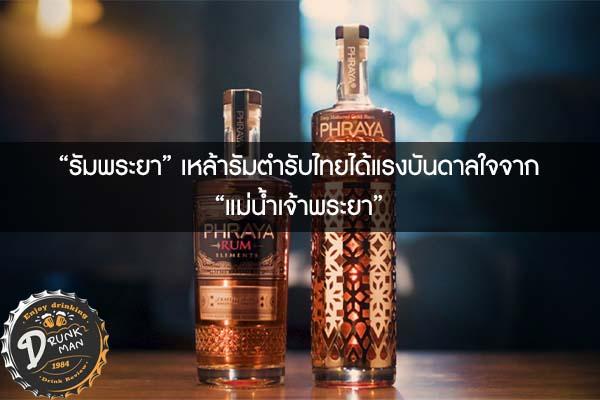 """""""รัมพระยา"""" เหล้ารัมตำรับไทยได้แรงบันดาลใจจาก """"แม่น้ำเจ้าพระยา"""""""