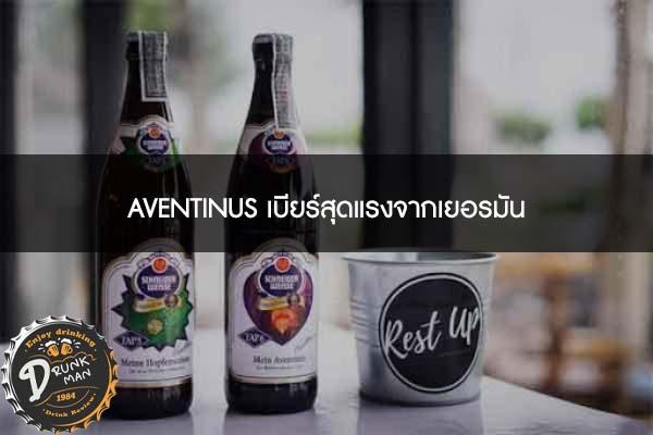 AVENTINUS เบียร์สุดแรงจากเยอรมัน