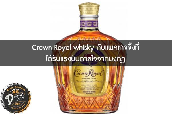 Crown Royal whisky กับแพคเกจจิ้งที่ได้รับแรงบันดาลใจจากมงกุฎ