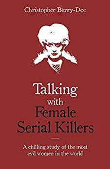 Talking with Female Serial Killers by Christopher Berry-Dee