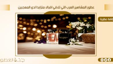 تعرف على عطور المشاهير العرب التي تلاقي اقبالا متزايدا لدى المعجبين - جنة العطور