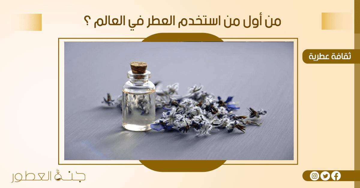 من أول من استخدم العطر في العالم ؟ - جنة العطور