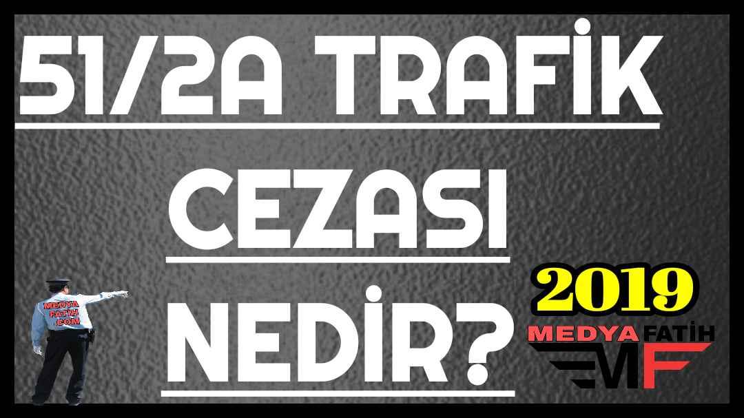 TRAFİK CEZASI 51/2-A NEDİR?
