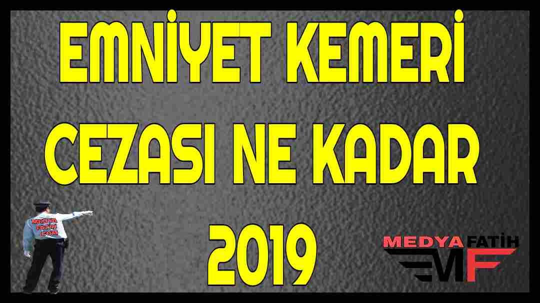 EMNİYET KEMERİ CEZASI NE KADAR 2019