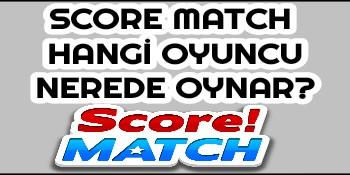 Score Match Hangi Oyuncu Nerde Oynar