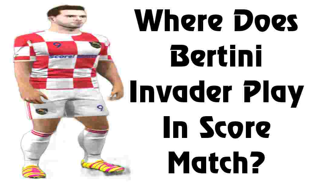 Where Does Bertini Invader Play In Score Match?