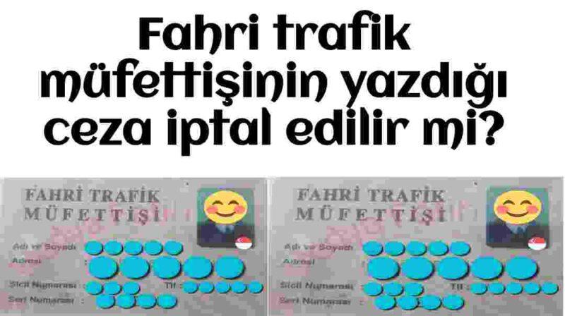 Fahri trafik müfettişinin yazdığı ceza iptal edilir mi?