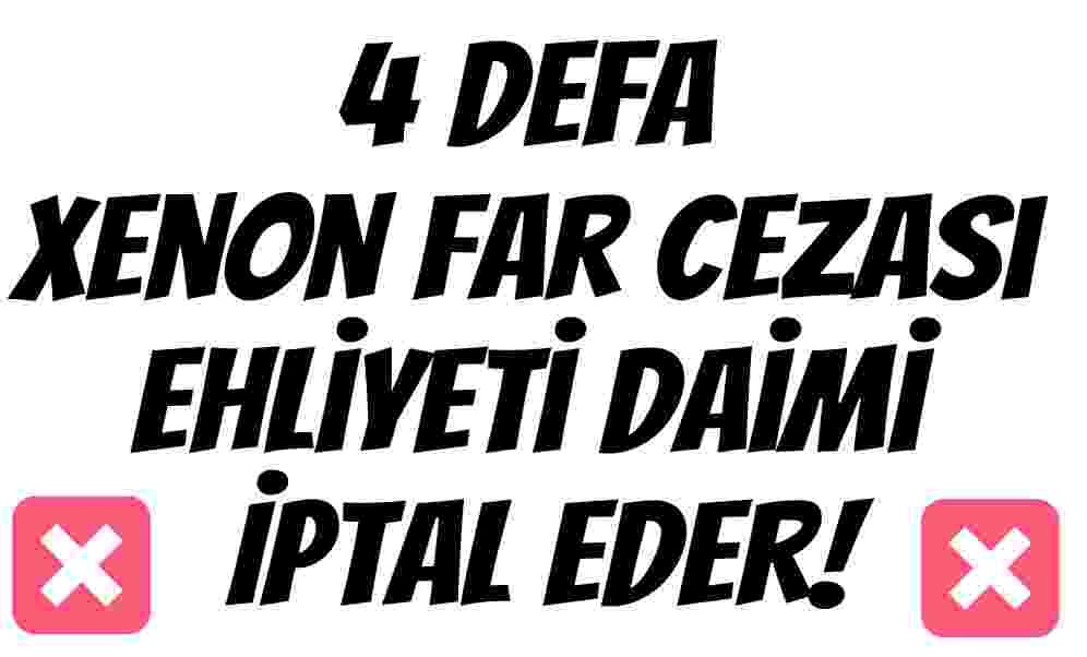 4 Defa Xenon Far Cezası Ehliyeti Daimi İptal Eder!