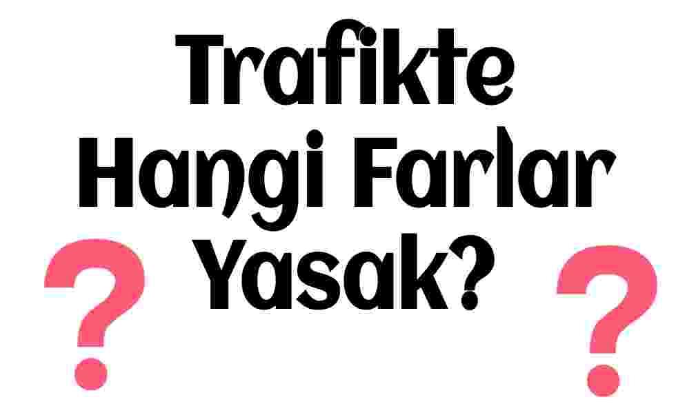 Trafikte hangi farlar yasak?