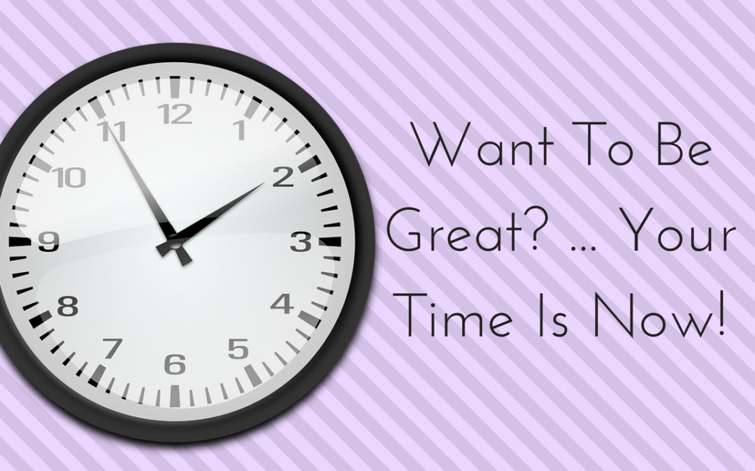 WANT TO BE GREAT – YOUR TIME IS NOW