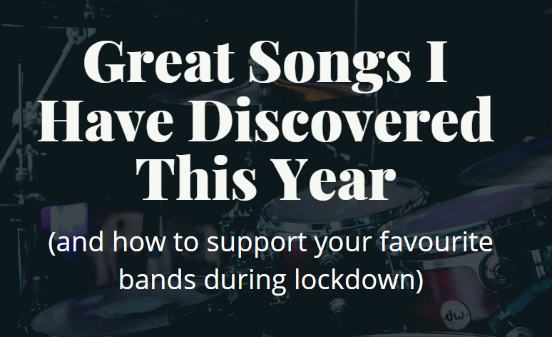 Great Songs I Have Discovered This Year (And How To Support Your Favourite Bands During Lockdown!)