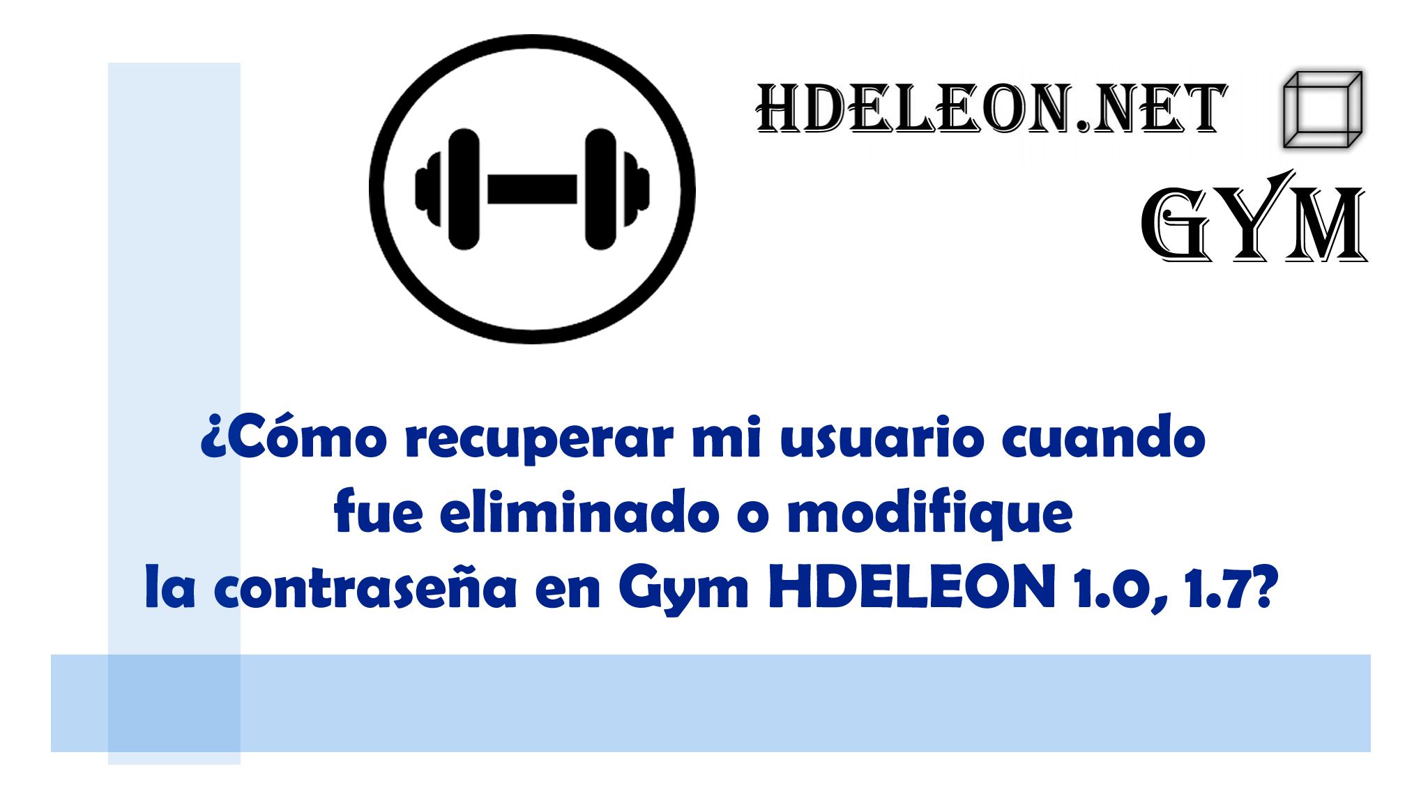 ¿Cómo recuperar mi usuario cuando fue eliminado o modifique la contraseña en Gym HDELEON 1.0, 1.7?