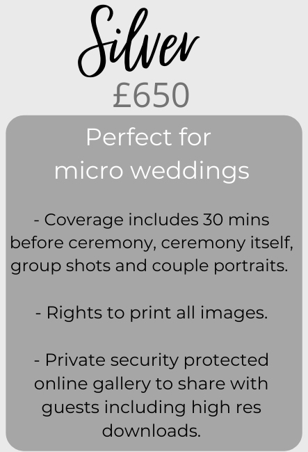 Silver price package - £650. The perfect choice for micro weddings! Includes: 1/ Coverage 30 minutes before ceremony, ceremony itself, group shots and couple portraits. 2/ Rights to print all images. 3/ Private security protected online gallery to share with guests including high res downloads.