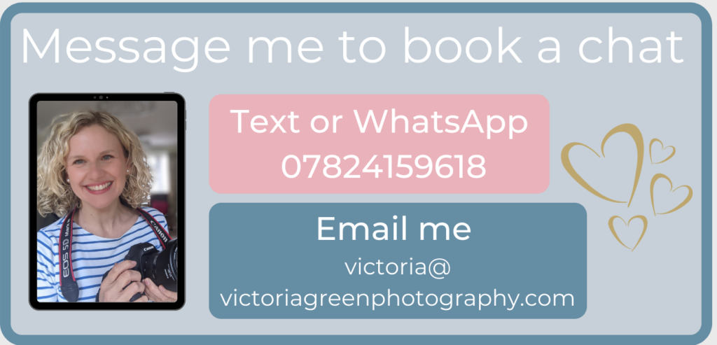 Message me to book a chat. Text or WhatsApp on 07824159618. Email me at victoria@victoriagreenphotography.com