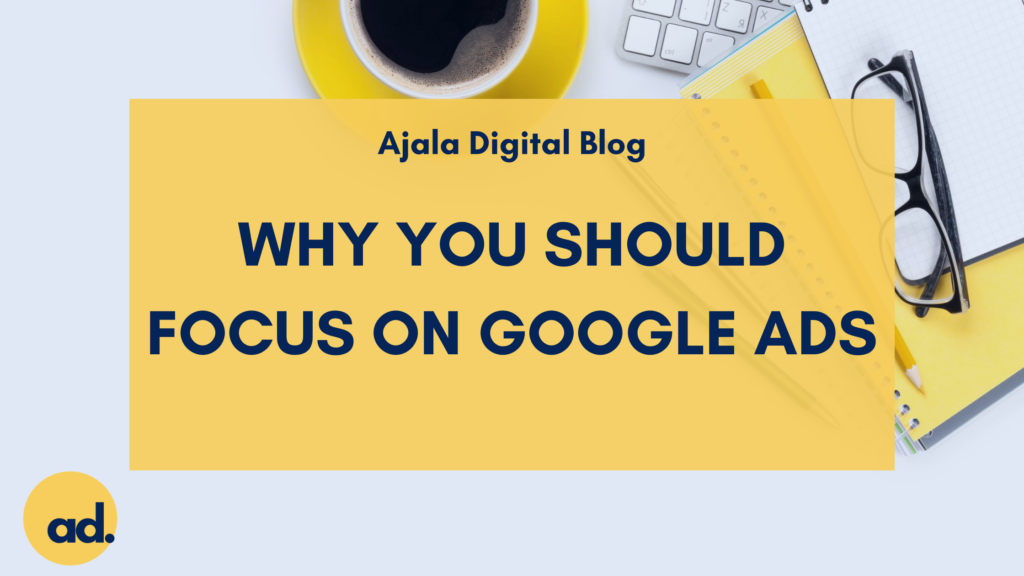 Ajala Digital Blog: Why You Should Focus on Google Ads