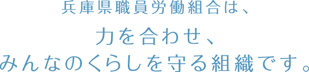 兵庫県職員労働組合は、力を合わせ、みんなのくらしを守る組織です。