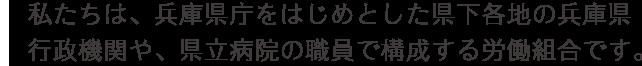 私たちは、兵庫県庁をはじめとした県下各地の兵庫県行政機関や、県立病院の職員で構成する労働組合です。