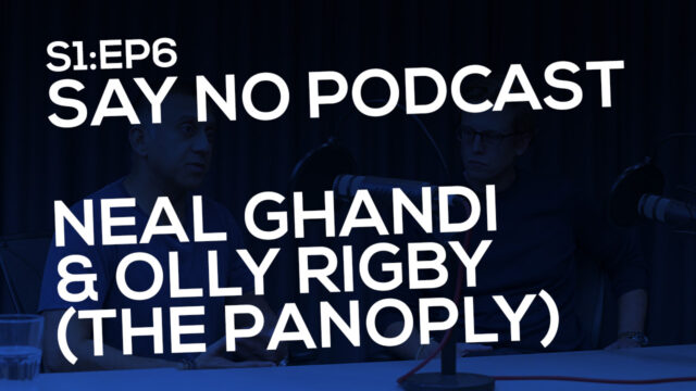 Say No! S1E6 Neal Ghandi & Olly Rigby (The Panoply)