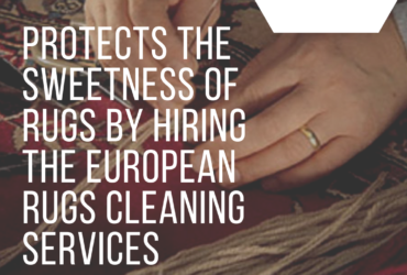 Protects The Sweetness Of Rugs By Hiring The European Rugs Cleaning Services