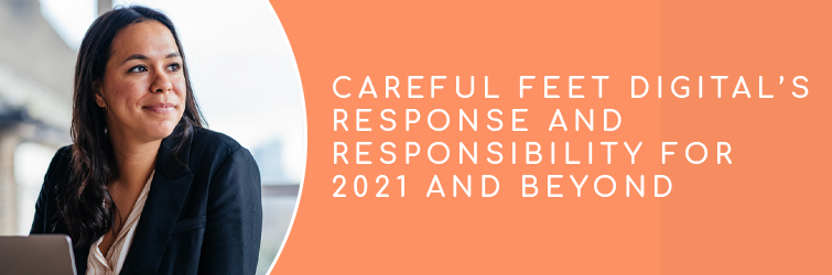 Read more about the article Careful Feet Digital's Response and Responsibility for 2021 and Beyond