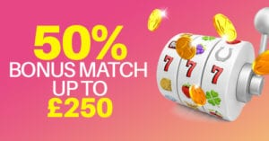 Claim Your 50% Bonus Match Deposit up to £250