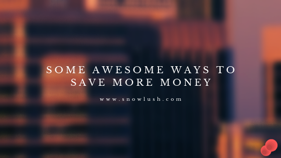 Some Awesome Ways To Save More Money