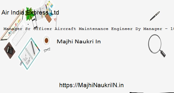Air India Express Ltd vacancy for Manager Sr Officer Aircraft Maintenance Engineer Dy Manager – 10 Posts, Recruitment 2020 36