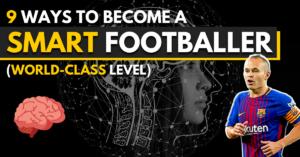 9 ways to become a smart footballer - world class level