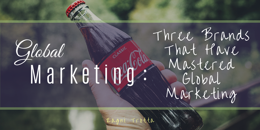 Global Marketing: Three Brands That Have Mastered Global Marketing