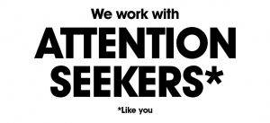 We work with ATTENTION SEEKERS*
