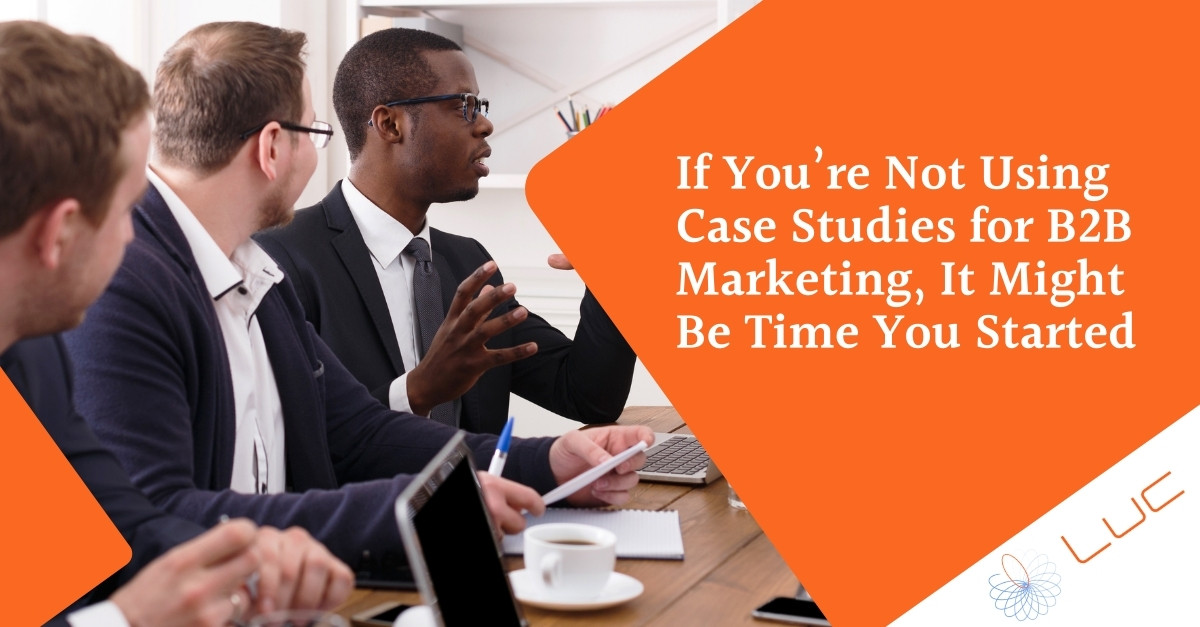 If You're Not Using Case Studies for B2B Marketing, It Might Be Time You Started