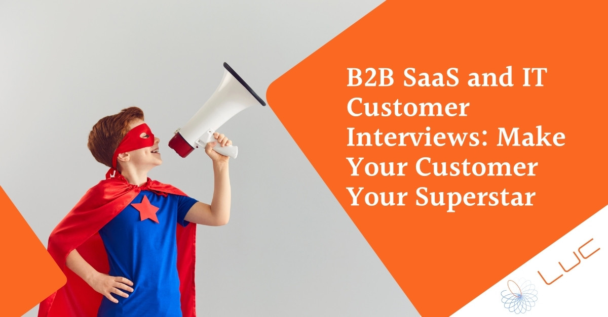 B2B SaaS and IT Customer Interviews: Make Your Customer Your Superstar