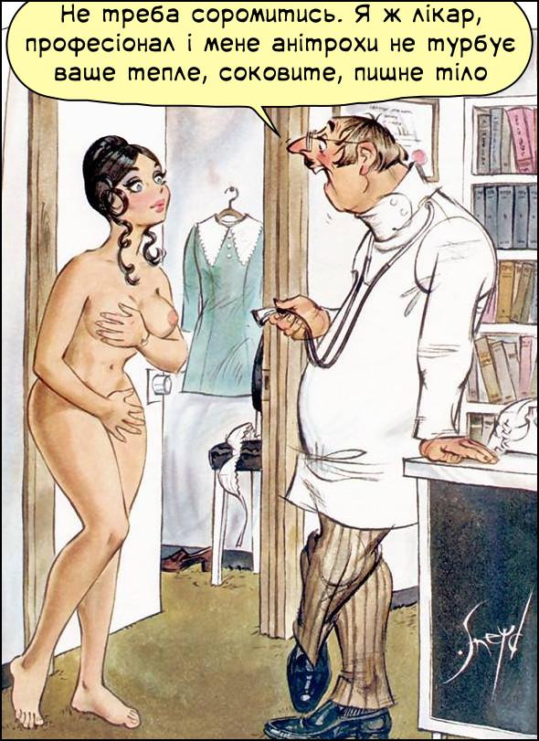 Смішний пікантний малюнок. На прийомі в лікаря роздягнулася молода дівчина і сором'язливо прикриває руками інтимні місця. Лікар: - Не треба соромитись. Я ж лікар, професіонал і мене анітрохи не турбує ваше тепле, соковите, пишне тіло