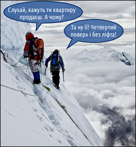 Жарт про альпіністів. Альпіністи деруться на гору і розмовляють. - Слухай, кажуть ти квартиру продаєш. А чому? - Та ну її! Четвертий поверх і без ліфта!