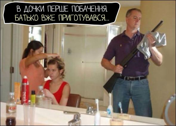 Прикол В дочки перше побачення, вона чепуриться перед дзеркалом. Батько вже приготувався: змастив і почистив рушницю