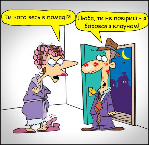 Чоловік пізно прийшов додому весь в помаді. Дружина: - Ти чого весь в помаді?! Чоловік: - Люба, ти не повіриш - я боровся з клоуном!