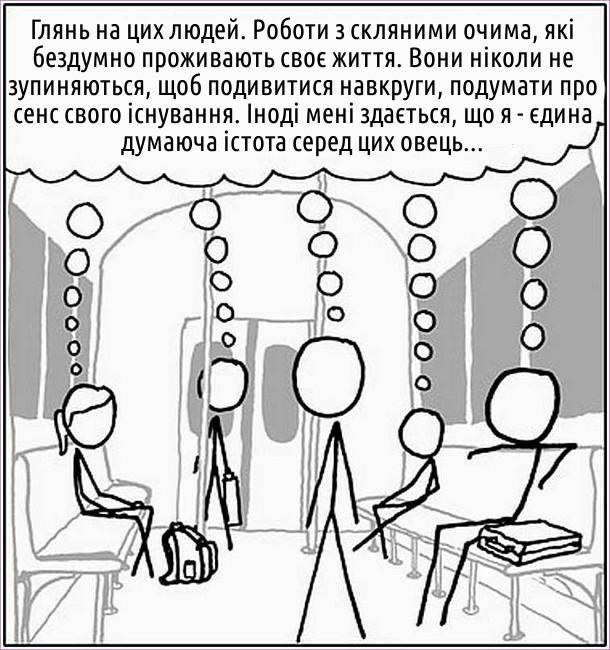 """В метро кожен пасажир думає щось на зразок: """"Глянь на цих людей. Роботи з скляними очима, які бездумно проживають своє життя. Вони ніколи не зупиняються, щоб подивитися навкруги, подумати про сенс свого існування. Іноді мені здається, що я - єдина думаюча істота серед цих овець..."""""""