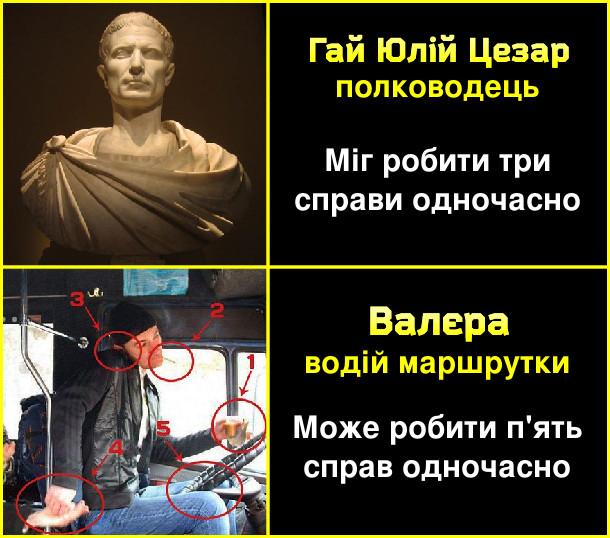 Гай Юлій Цезар, полководець - міг робити три справи одночасно. Валєра, водій маршрутки - може робити п'ять справ одночасно