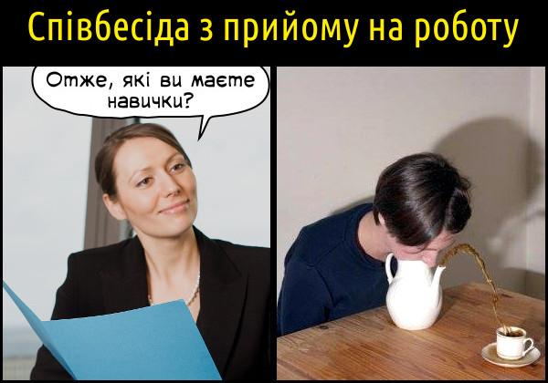 Прикол: Співбесіда з прийому на роботу. Отже, які ви маєте навички? Дує в чайник, щоб в носика полився чай