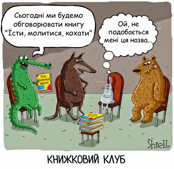 """Смішний малюнок: Засідання книжкового клубу. Книжковий клуб в тварин. Зібралися: крокодил, вовк, заєць, ведмідь. Крокодил: - Сьогодні ми будемо обговорювати книгу """"Їсти, молитися, кохати"""" Заєць поглядає на зголоднілі обличчя колег і думає """"Щось мені так додому захотілося""""..."""