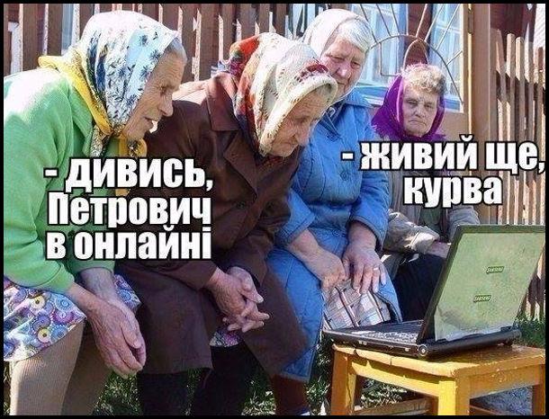 Бабці сидять перед ноутбуком. - Дивись, петрович в онлайні. - Живий ще, курва