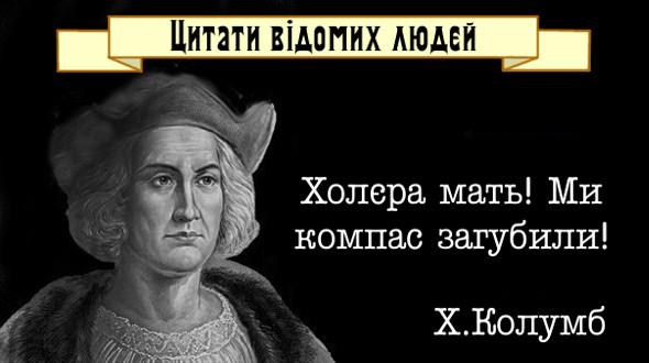 Прикол. Смішні цитати відомих людей. Христофор Колумб: - Холєра мать! Ми компас загубили!